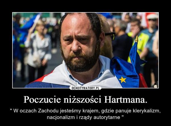 Poczucie niższości Hartmana. – '' W oczach Zachodu jesteśmy krajem, gdzie panuje klerykalizm, nacjonalizm i rządy autorytarne ''