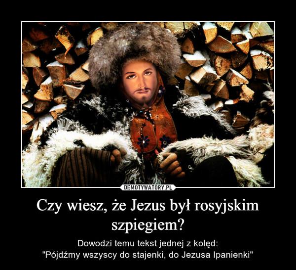"""Czy wiesz, że Jezus był rosyjskim szpiegiem? – Dowodzi temu tekst jednej z kolęd:""""Pójdźmy wszyscy do stajenki, do Jezusa Ipanienki"""""""
