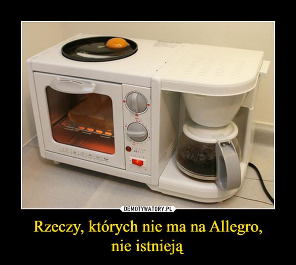 Rzeczy, których nie ma na Allegro,nie istnieją –