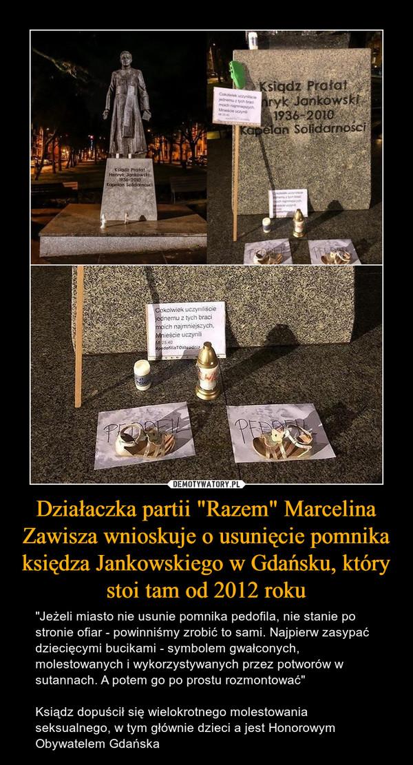 """Działaczka partii """"Razem"""" Marcelina Zawisza wnioskuje o usunięcie pomnika księdza Jankowskiego w Gdańsku, który stoi tam od 2012 roku – """"Jeżeli miasto nie usunie pomnika pedofila, nie stanie po stronie ofiar - powinniśmy zrobić to sami. Najpierw zasypać dziecięcymi bucikami - symbolem gwałconych, molestowanych i wykorzystywanych przez potworów w sutannach. A potem go po prostu rozmontować""""Ksiądz dopuścił się wielokrotnego molestowania seksualnego, w tym głównie dzieci a jest Honorowym Obywatelem Gdańska"""