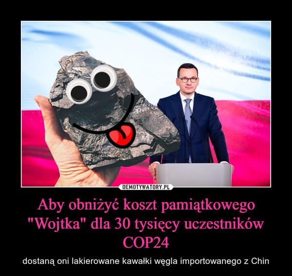 """Aby obniżyć koszt pamiątkowego """"Wojtka"""" dla 30 tysięcy uczestników COP24 – dostaną oni lakierowane kawałki węgla importowanego z Chin"""