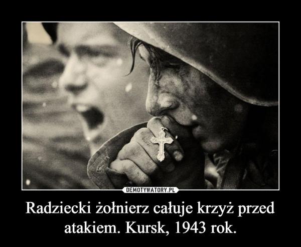 Radziecki żołnierz całuje krzyż przed atakiem. Kursk, 1943 rok. –
