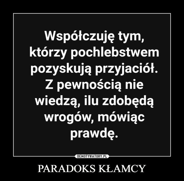 PARADOKS KŁAMCY –  Współczuję tymktórzy pochlebstwempozyskują przyjaciółZ pewnoscia niewiedzą, ilu zdobędąWrogoW, mowiącprawdę.