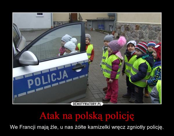 Atak na polską policję – We Francji mają źle, u nas żółte kamizelki wręcz zgniotły policję.