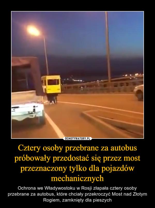 Cztery osoby przebrane za autobus próbowały przedostać się przez most przeznaczony tylko dla pojazdów mechanicznych – Ochrona we Władywostoku w Rosji złapała cztery osoby przebrane za autobus, które chciały przekroczyć Most nad Złotym Rogiem, zamknięty dla pieszych