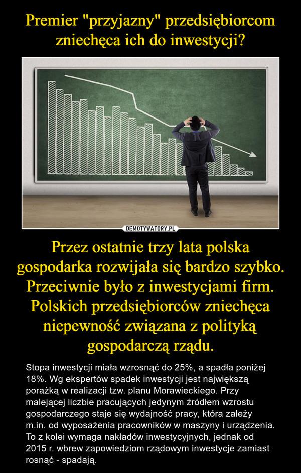 Przez ostatnie trzy lata polska gospodarka rozwijała się bardzo szybko. Przeciwnie było z inwestycjami firm. Polskich przedsiębiorców zniechęca niepewność związana z polityką gospodarczą rządu. – Stopa inwestycji miała wzrosnąć do 25%, a spadła poniżej 18%. Wg ekspertów spadek inwestycji jest największą porażką w realizacji tzw. planu Morawieckiego. Przy malejącej liczbie pracujących jedynym źródłem wzrostu gospodarczego staje się wydajność pracy, która zależy m.in. od wyposażenia pracowników w maszyny i urządzenia. To z kolei wymaga nakładów inwestycyjnych, jednak od 2015 r. wbrew zapowiedziom rządowym inwestycje zamiast rosnąć - spadają.