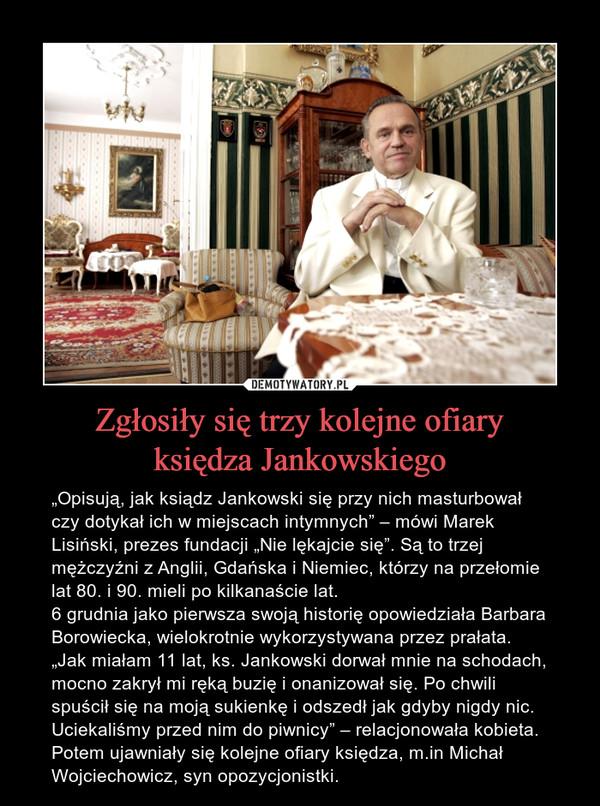 """Zgłosiły się trzy kolejne ofiaryksiędza Jankowskiego – """"Opisują, jak ksiądz Jankowski się przy nich masturbował czy dotykał ich w miejscach intymnych"""" – mówi Marek Lisiński, prezes fundacji """"Nie lękajcie się"""". Są to trzej mężczyźni z Anglii, Gdańska i Niemiec, którzy na przełomie lat 80. i 90. mieli po kilkanaście lat.6 grudnia jako pierwsza swoją historię opowiedziała Barbara Borowiecka, wielokrotnie wykorzystywana przez prałata. """"Jak miałam 11 lat, ks. Jankowski dorwał mnie na schodach, mocno zakrył mi ręką buzię i onanizował się. Po chwili spuścił się na moją sukienkę i odszedł jak gdyby nigdy nic. Uciekaliśmy przed nim do piwnicy"""" – relacjonowała kobieta. Potem ujawniały się kolejne ofiary księdza, m.in Michał Wojciechowicz, syn opozycjonistki."""