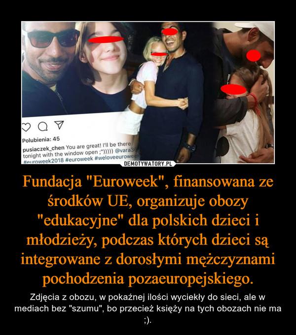 """Fundacja """"Euroweek"""", finansowana ze środków UE, organizuje obozy """"edukacyjne"""" dla polskich dzieci i młodzieży, podczas których dzieci są integrowane z dorosłymi mężczyznami pochodzenia pozaeuropejskiego. – Zdjęcia z obozu, w pokaźnej ilości wyciekły do sieci, ale w mediach bez """"szumu"""", bo przecież księży na tych obozach nie ma ;)."""
