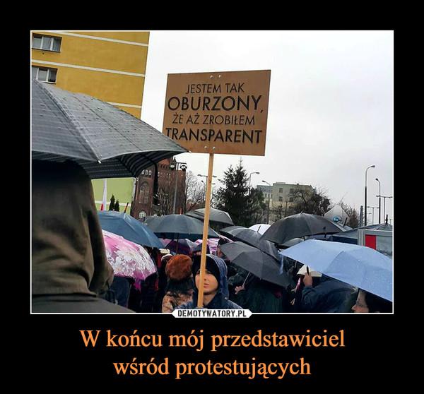 W końcu mój przedstawicielwśród protestujących –