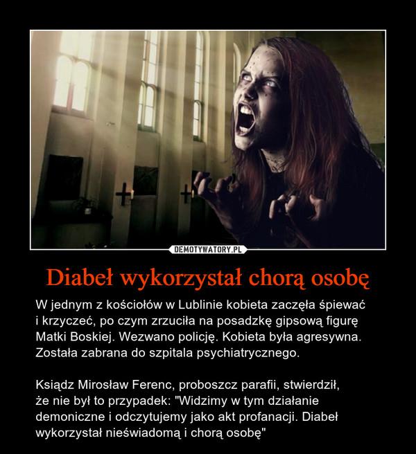 """Diabeł wykorzystał chorą osobę – W jednym z kościołów w Lublinie kobieta zaczęła śpiewaći krzyczeć, po czym zrzuciła na posadzkę gipsową figurę Matki Boskiej. Wezwano policję. Kobieta była agresywna. Została zabrana do szpitala psychiatrycznego.Ksiądz Mirosław Ferenc, proboszcz parafii, stwierdził,że nie był to przypadek: """"Widzimy w tym działanie demoniczne i odczytujemy jako akt profanacji. Diabeł wykorzystał nieświadomą i chorą osobę"""""""