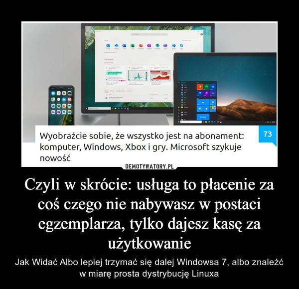 Czyli w skrócie: usługa to płacenie za coś czego nie nabywasz w postaci egzemplarza, tylko dajesz kasę za użytkowanie – Jak Widać Albo lepiej trzymać się dalej Windowsa 7, albo znaleźć w miarę prosta dystrybucję Linuxa