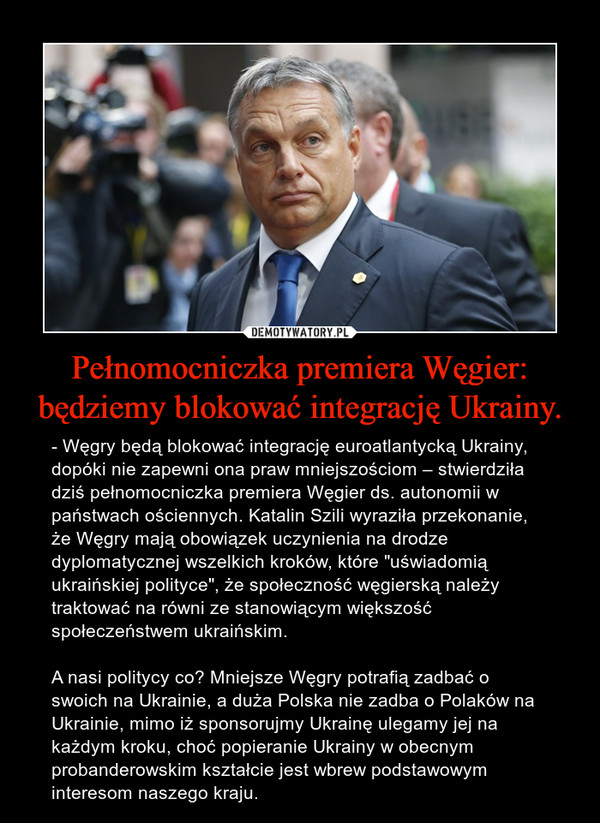 """Pełnomocniczka premiera Węgier: będziemy blokować integrację Ukrainy. – - Węgry będą blokować integrację euroatlantycką Ukrainy, dopóki nie zapewni ona praw mniejszościom – stwierdziła dziś pełnomocniczka premiera Węgier ds. autonomii w państwach ościennych. Katalin Szili wyraziła przekonanie, że Węgry mają obowiązek uczynienia na drodze dyplomatycznej wszelkich kroków, które """"uświadomią ukraińskiej polityce"""", że społeczność węgierską należy traktować na równi ze stanowiącym większość społeczeństwem ukraińskim.A nasi politycy co? Mniejsze Węgry potrafią zadbać o swoich na Ukrainie, a duża Polska nie zadba o Polaków na Ukrainie, mimo iż sponsorujmy Ukrainę ulegamy jej na każdym kroku, choć popieranie Ukrainy w obecnym probanderowskim kształcie jest wbrew podstawowym interesom naszego kraju."""