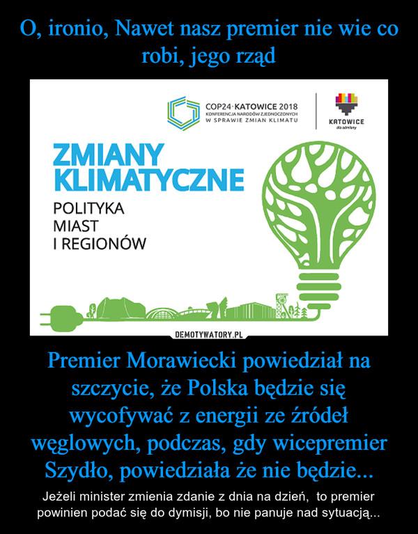 Premier Morawiecki powiedział na szczycie, że Polska będzie się wycofywać z energii ze źródeł węglowych, podczas, gdy wicepremier Szydło, powiedziała że nie będzie... – Jeżeli minister zmienia zdanie z dnia na dzień,  to premier powinien podać się do dymisji, bo nie panuje nad sytuacją...