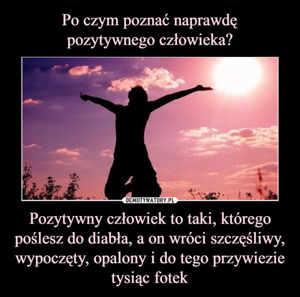 Pozytywny człowiek to taki, którego poślesz do diabła, a on wróci szczęśliwy, wypoczęty, opalony i do tego przywiezie tysiąc fotek –