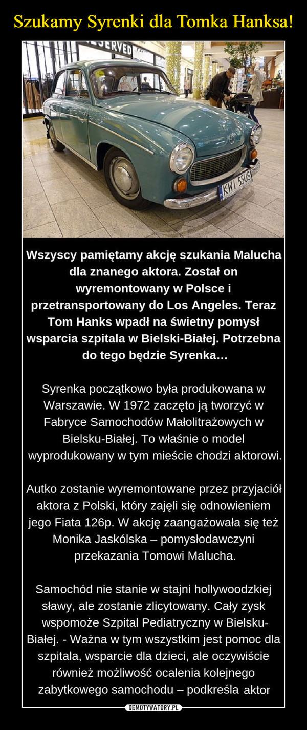 –  Wszyscy pamiętamy akcję szukania Malucha dla znanego aktora. Został on wyremontowany w Polsce i przetransportowany do Los Angeles. Teraz Tom Hanks wpadł na świetny pomysł wsparcia szpitala w Bielski-Białej. Potrzebna do tego będzie Syrenka... Syrenka początkowo była produkowana w Warszawie. W 1972 zaczęto ją tworzyć w Fabryce Samochodów Małolitrażowych w Bielsku-Białej. To właśnie o model wyprodukowany w tym mieście chodzi aktorowi. Autko zostanie wyremontowane przez przyjaciół aktora z Polski, który zajęli się odnowieniem jego Fiata 126p. W akcję zaangażowała się też Monika Jaskólska — pomysłodawczyni przekazania Tomowi Malucha.
