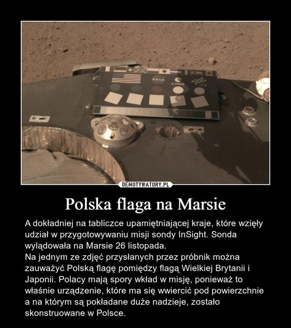 Polska flaga na Marsie – A dokładniej na tabliczce upamiętniającej kraje, które wzięły udział w przygotowywaniu misji sondy InSight. Sonda wylądowała na Marsie 26 listopada. Na jednym ze zdjęć przysłanych przez próbnik można zauważyć Polską flagę pomiędzy flagą Wielkiej Brytanii i Japonii. Polacy mają spory wkład w misję, ponieważ to właśnie urządzenie, które ma się wwiercić pod powierzchnie a na którym są pokładane duże nadzieje, zostało skonstruowane w Polsce.