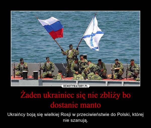 Żaden ukrainiec się nie zbliży bo dostanie manto – Ukraińcy boją się wielkiej Rosji w przeciwieństwie do Polski, której nie szanują.