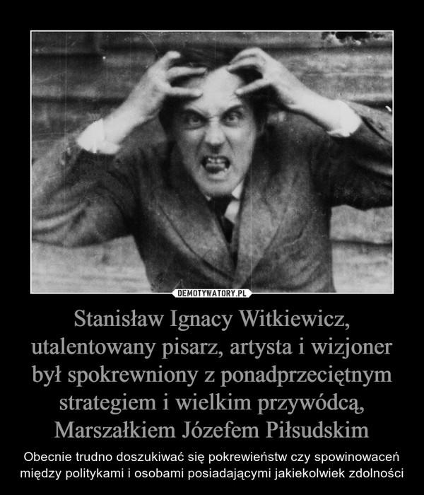 Stanisław Ignacy Witkiewicz, utalentowany pisarz, artysta i wizjoner był spokrewniony z ponadprzeciętnym strategiem i wielkim przywódcą, Marszałkiem Józefem Piłsudskim – Obecnie trudno doszukiwać się pokrewieństw czy spowinowaceń między politykami i osobami posiadającymi jakiekolwiek zdolności