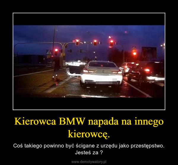 Kierowca BMW napada na innego kierowcę. – Coś takiego powinno być ścigane z urzędu jako przestępstwo. Jesteś za ?