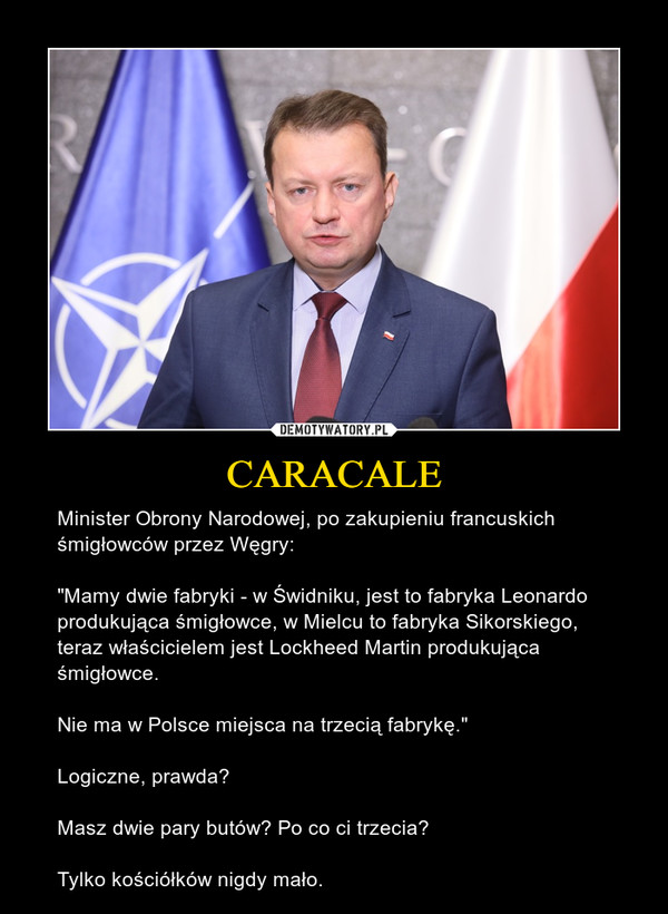 """CARACALE – Minister Obrony Narodowej, po zakupieniu francuskich śmigłowców przez Węgry:""""Mamy dwie fabryki - w Świdniku, jest to fabryka Leonardo produkująca śmigłowce, w Mielcu to fabryka Sikorskiego, teraz właścicielem jest Lockheed Martin produkująca śmigłowce.Nie ma w Polsce miejsca na trzecią fabrykę.""""Logiczne, prawda?Masz dwie pary butów? Po co ci trzecia? Tylko kościółków nigdy mało."""