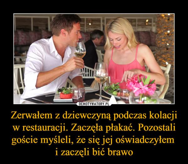 Zerwałem z dziewczyną podczas kolacji w restauracji. Zaczęła płakać. Pozostali goście myśleli, że się jej oświadczyłem i zaczęli bić brawo –