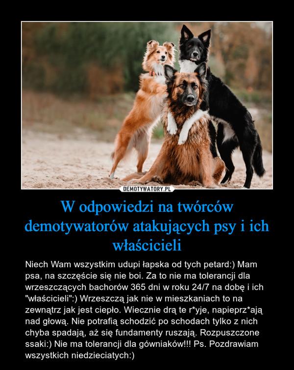 """W odpowiedzi na twórców demotywatorów atakujących psy i ich właścicieli – Niech Wam wszystkim udupi łapska od tych petard:) Mam psa, na szczęście się nie boi. Za to nie ma tolerancji dla wrzeszczących bachorów 365 dni w roku 24/7 na dobę i ich """"właścicieli"""":) Wrzeszczą jak nie w mieszkaniach to na zewnątrz jak jest ciepło. Wiecznie drą te r*yje, napieprz*ają nad głową. Nie potrafią schodzić po schodach tylko z nich chyba spadają, aż się fundamenty ruszają. Rozpuszczone ssaki:) Nie ma tolerancji dla gówniaków!!! Ps. Pozdrawiam wszystkich niedzieciatych:)"""