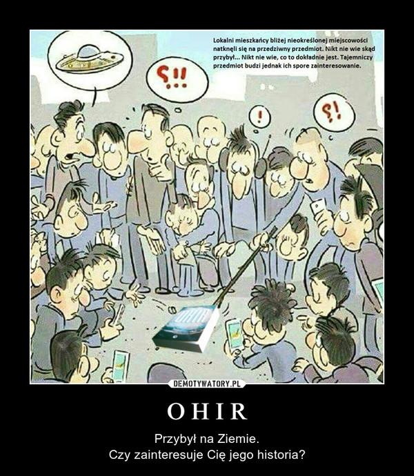 O H I R – Przybył na Ziemie.Czy zainteresuje Cię jego historia?