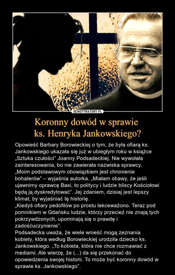 """Koronny dowód w sprawie ks. Henryka Jankowskiego? – Opowieść Barbary Borowieckiej o tym, że była ofiarą ks. Jankowskiego ukazała się już w ubiegłym roku w książce """"Sztuka czułości"""" Joanny Podsadeckiej. Nie wywołała zainteresowania, bo nie zawierała nazwiska sprawcy.""""Moim podstawowym obowiązkiem jest chronienie bohaterów"""" – wyjaśnia autorka. """"Miałam obawy, że jeśli ujawnimy oprawcę Basi, to politycy i ludzie bliscy Kościołowi będą ją dyskredytować"""". Jej zdaniem, dzisiaj jest lepszy klimat, by wyjaśniać tę historię.""""Kiedyś ofiary pedofilów po prostu lekceważono. Teraz pod pomnikiem w Gdańsku ludzie, którzy przecież nie znają tych pokrzywdzonych, upominają się o prawdę i zadośćuczynienie"""".Podsadecka uważa, że wiele wnieść mogą zeznania kobiety, która według Borowieckiej urodziła dziecko ks. Jankowskiego. """"To kobieta, która nie chce rozmawiać z mediami. Ale wierzę, że (...) da się przekonać do opowiedzenia swojej historii. To może być koronny dowód w sprawie ks. Jankowskiego""""."""