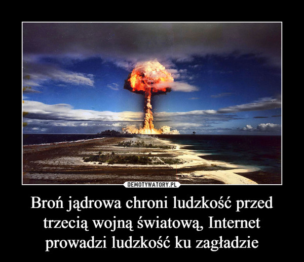 Broń jądrowa chroni ludzkość przed trzecią wojną światową, Internet prowadzi ludzkość ku zagładzie –