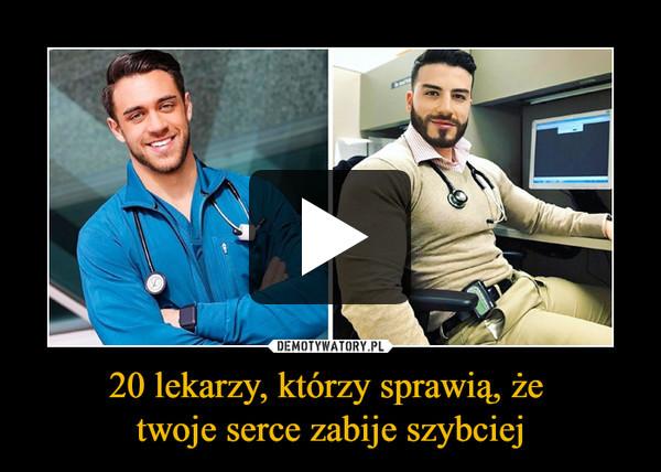 20 lekarzy, którzy sprawią, że twoje serce zabije szybciej –