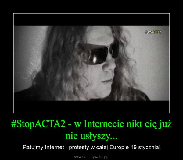 #StopACTA2 - w Internecie nikt cię już nie usłyszy... – Ratujmy Internet - protesty w całej Europie 19 stycznia!