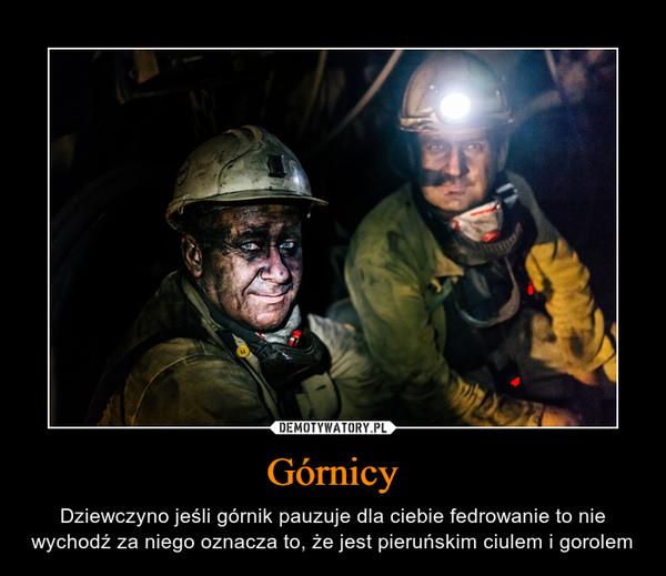 Górnicy – Dziewczyno jeśli górnik pauzuje dla ciebie fedrowanie to nie wychodź za niego oznacza to, że jest pieruńskim ciulem i gorolem