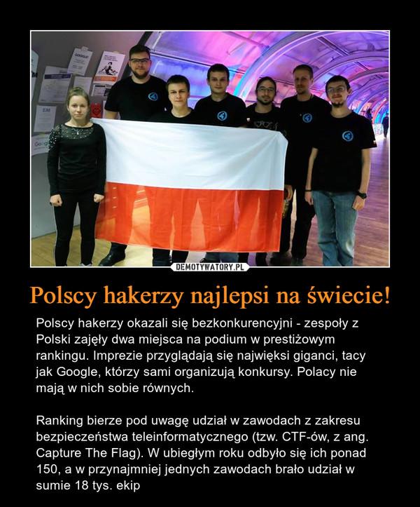Polscy hakerzy najlepsi na świecie! – Polscy hakerzy okazali się bezkonkurencyjni - zespoły z Polski zajęły dwa miejsca na podium w prestiżowym rankingu. Imprezie przyglądają się najwięksi giganci, tacy jak Google, którzy sami organizują konkursy. Polacy nie mają w nich sobie równych.Ranking bierze pod uwagę udział w zawodach z zakresu bezpieczeństwa teleinformatycznego (tzw. CTF-ów, z ang. Capture The Flag). W ubiegłym roku odbyło się ich ponad 150, a w przynajmniej jednych zawodach brało udział w sumie 18 tys. ekip