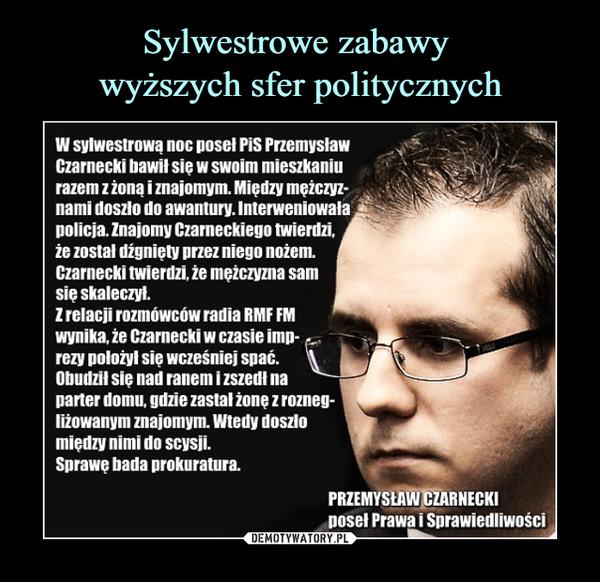 –  W sylwestrową noc nosal PiS Przemysław Czarnecki bawił sie w swoim mieszkaniu razem z żoną i znajomym. Miedzy mežczyz- nami doszło do awantury. Interweniowała golicja.Znaiomy Czameckiego twierdzi, że został digniety przez niego noženł Czarnecki twierdzi, że meżczyzna sam sie skaleczył. Z relacji rozmówców radia RMF FM wynika, Czarnecki w czasie imo- rezy położyl sie wcześniej spać. Obudził sie nad ranem i zszedł na parter domu, gdzie zastał żone z rozneg- ližowanym znajomym. Wtedy doszło miedzv nimi do scysji. Sprawe bada prokuratura. PRZEMYSŁi•RNECKl Doseł Prawa i Sprawiedliwości