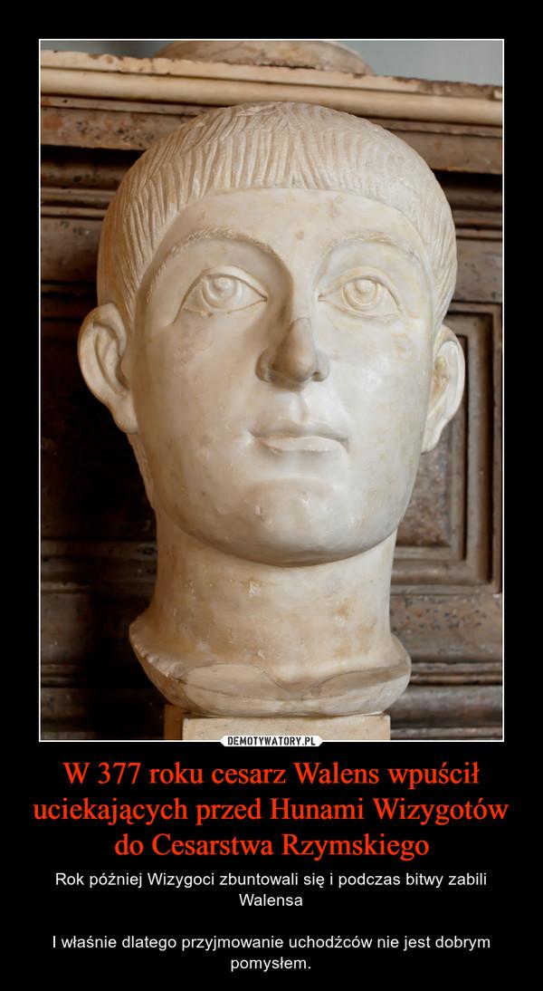 W 377 roku cesarz Walens wpuścił uciekających przed Hunami Wizygotów do Cesarstwa Rzymskiego – Rok później Wizygoci zbuntowali się i podczas bitwy zabili WalensaI właśnie dlatego przyjmowanie uchodźców nie jest dobrym pomysłem.