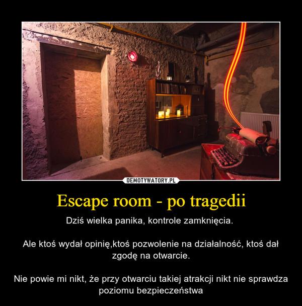 Escape room - po tragedii – Dziś wielka panika, kontrole zamknięcia. Ale ktoś wydał opinię,ktoś pozwolenie na działalność, ktoś dał zgodę na otwarcie.Nie powie mi nikt, że przy otwarciu takiej atrakcji nikt nie sprawdza poziomu bezpieczeństwa