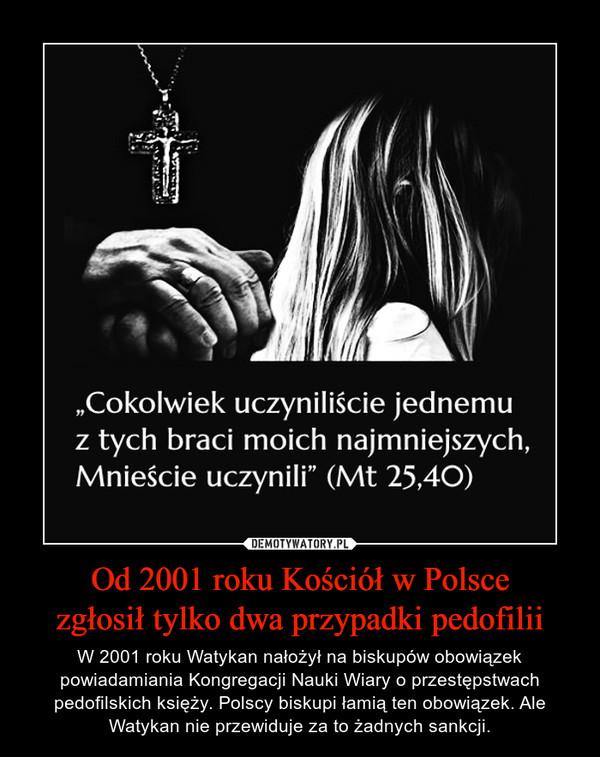 Od 2001 roku Kościół w Polscezgłosił tylko dwa przypadki pedofilii – W 2001 roku Watykan nałożył na biskupów obowiązek powiadamiania Kongregacji Nauki Wiary o przestępstwach pedofilskich księży. Polscy biskupi łamią ten obowiązek. Ale Watykan nie przewiduje za to żadnych sankcji.