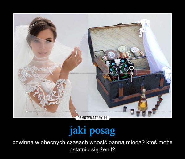 jaki posag – powinna w obecnych czasach wnosić panna młoda? ktoś może ostatnio się żenił?