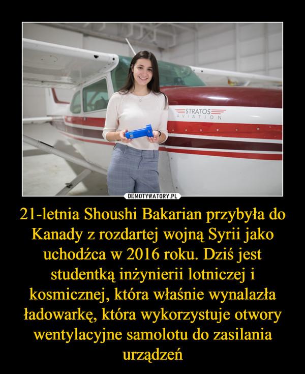 21-letnia Shoushi Bakarian przybyła do Kanady z rozdartej wojną Syrii jako uchodźca w 2016 roku. Dziś jest studentką inżynierii lotniczej i kosmicznej, która właśnie wynalazła ładowarkę, która wykorzystuje otwory wentylacyjne samolotu do zasilania urządzeń –