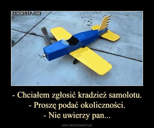 - Chciałem zgłosić kradzież samolotu.- Proszę podać okoliczności.- Nie uwierzy pan... –