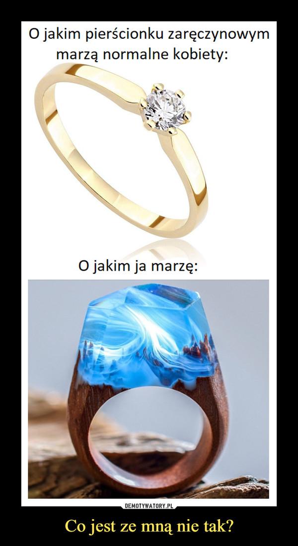 Co jest ze mną nie tak? –  O jakim pierścionku zaręczynowymmarzą normalne kobiety:O jakim ja marzę: