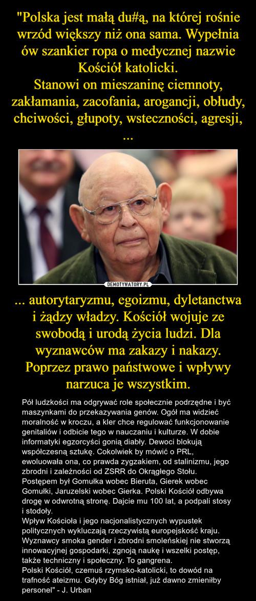 """""""Polska jest małą du#ą, na której rośnie wrzód większy niż ona sama. Wypełnia ów szankier ropa o medycznej nazwie Kościół katolicki. Stanowi on mieszaninę ciemnoty, zakłamania, zacofania, arogancji, obłudy, chciwości, głupoty, wsteczności, agresji, ... ... autorytaryzmu, egoizmu, dyletanctwa i żądzy władzy. Kościół wojuje ze swobodą i urodą życia ludzi. Dla wyznawców ma zakazy i nakazy. Poprzez prawo państwowe i wpływy narzuca je wszystkim."""