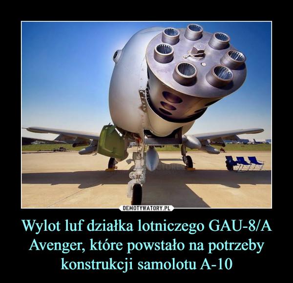 Wylot luf działka lotniczego GAU-8/A Avenger, które powstało na potrzeby konstrukcji samolotu A-10 –