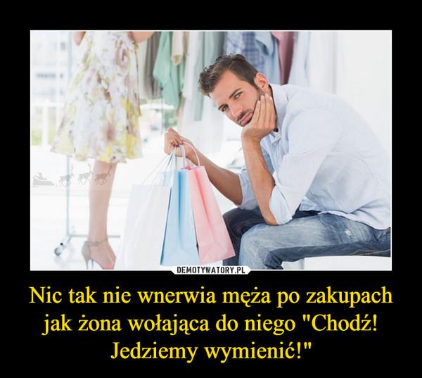 """Nic tak nie wnerwia męża po zakupach jak żona wołająca do niego """"Chodź! Jedziemy wymienić!"""" –"""