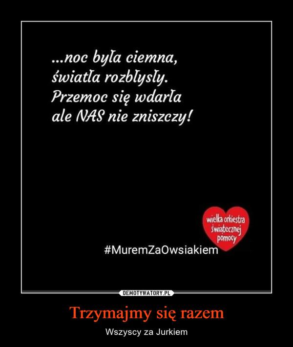 Trzymajmy się razem – Wszyscy za Jurkiem noc bula ciemnaświatla rozblysly.Przemoc sie wdarlaale NAS nie zniszezy!...,wielka okiestrawiateczneipomocy#MuremZaOwsiakiem