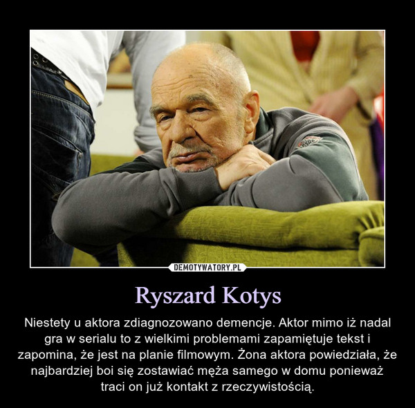Ryszard Kotys – Niestety u aktora zdiagnozowano demencje. Aktor mimo iż nadal gra w serialu to z wielkimi problemami zapamiętuje tekst i zapomina, że jest na planie filmowym. Żona aktora powiedziała, że najbardziej boi się zostawiać męża samego w domu ponieważ traci on już kontakt z rzeczywistością.