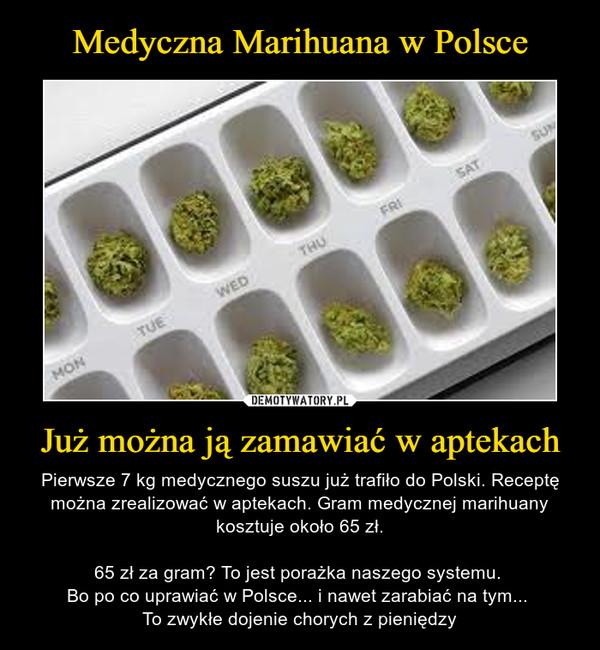 Już można ją zamawiać w aptekach – Pierwsze 7 kg medycznego suszu już trafiło do Polski. Receptę można zrealizować w aptekach. Gram medycznej marihuany kosztuje około 65 zł.65 zł za gram? To jest porażka naszego systemu. Bo po co uprawiać w Polsce... i nawet zarabiać na tym... To zwykłe dojenie chorych z pieniędzy