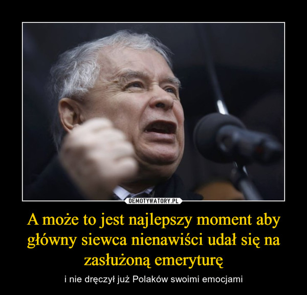 A może to jest najlepszy moment aby główny siewca nienawiści udał się na zasłużoną emeryturę – i nie dręczył już Polaków swoimi emocjami
