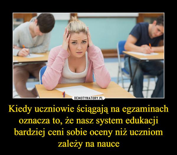 Kiedy uczniowie ściągają na egzaminach oznacza to, że nasz system edukacji bardziej ceni sobie oceny niż uczniom zależy na nauce –