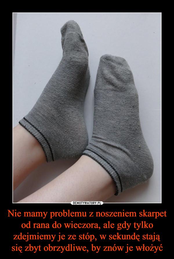Nie mamy problemu z noszeniem skarpet od rana do wieczora, ale gdy tylko zdejmiemy je ze stóp, w sekundę stają się zbyt obrzydliwe, by znów je włożyć –